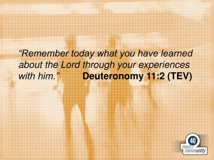 """Remember today what you have learned about the Lord through your experiences with him."""