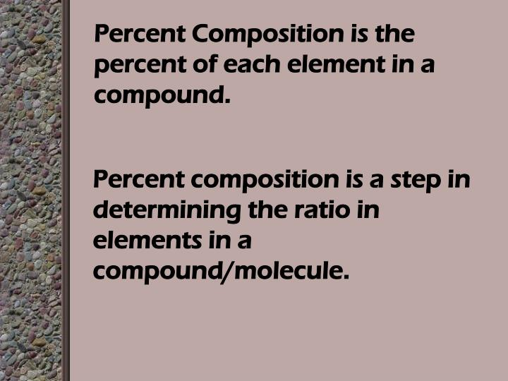 Percent Composition is the percent of each element in a compound.