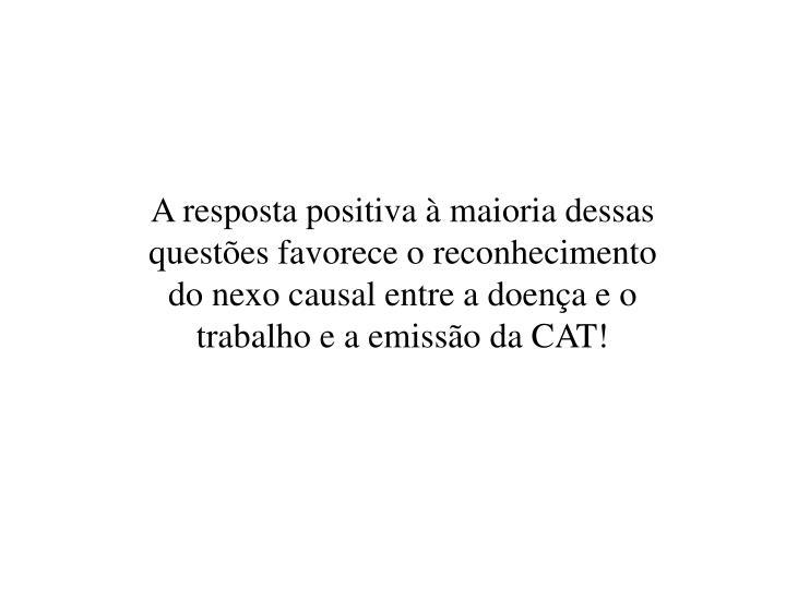 A resposta positiva à maioria dessas questões favorece o reconhecimento do nexo causal entre a doença e o trabalho e a emissão da CAT!