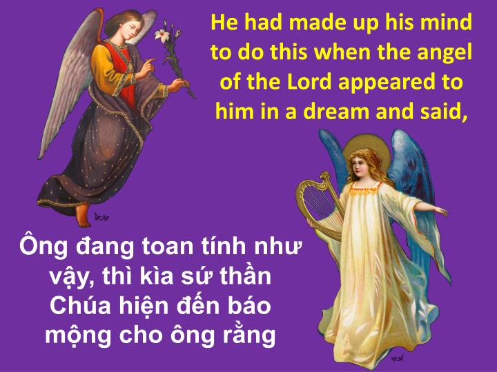 He had made up his mind to do this when the angel of the Lord appeared to him in a dream and said,