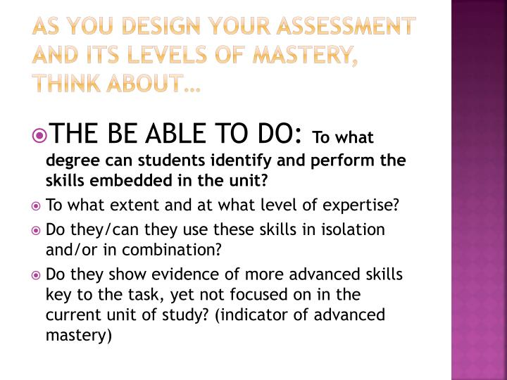 As you design your assessment and its levels of mastery, think about…