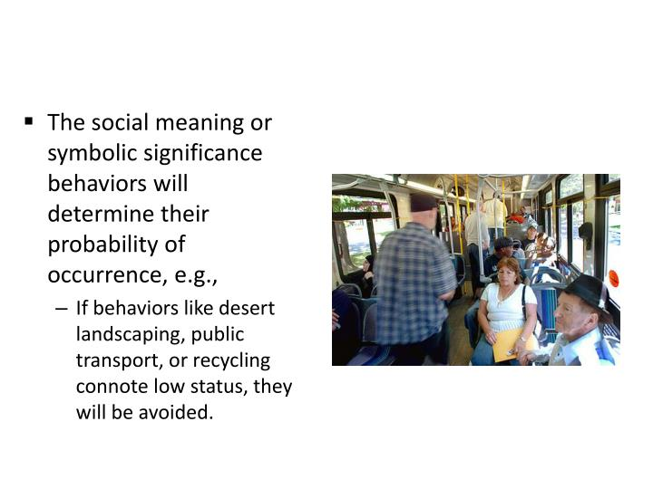 The social meaning or symbolic significance behaviors will determine their probability of occurrence, e.g.,
