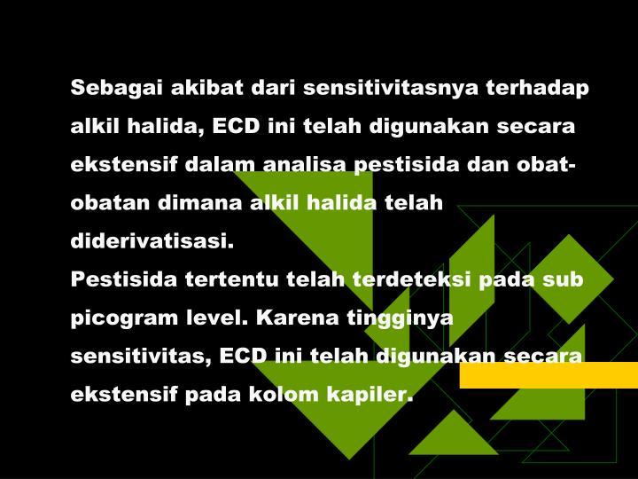 Sebagai akibat dari sensitivitasnya terhadap alkil halida, ECD ini telah digunakan secara ekstensif dalam analisa pestisida dan obat-obatan dimana alkil halida telah diderivatisasi.