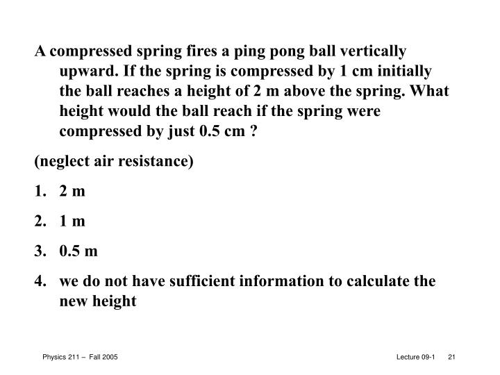 A compressed spring fires a ping pong ball vertically upward. If the spring is compressed by 1 cm initially the ball reaches a height of 2 m above the spring. What height would the ball reach if the spring were compressed by just 0.5 cm ?