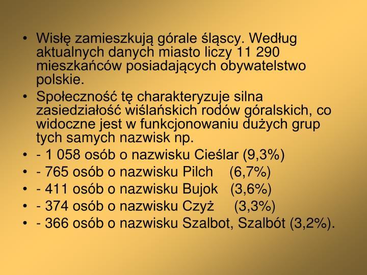 Wisłę zamieszkują górale śląscy. Według aktualnych danych miasto liczy 11 290 mieszkańców posiadających obywatelstwo polskie.
