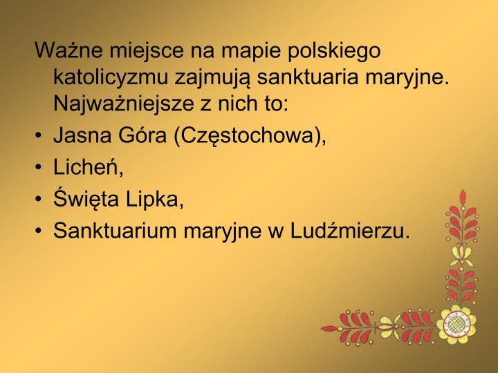 Ważne miejsce na mapie polskiego katolicyzmu zajmują sanktuaria maryjne. Najważniejsze z nich to: