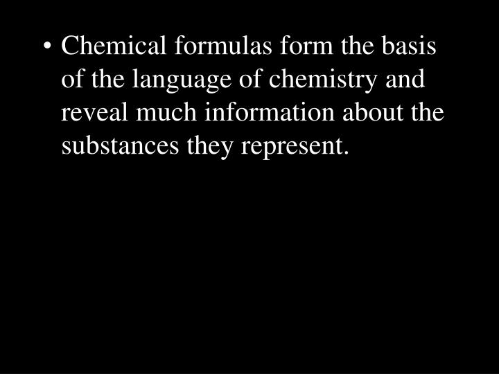 Chemical formulas form the basis of the language of chemistry and reveal much information about the substances they represent.