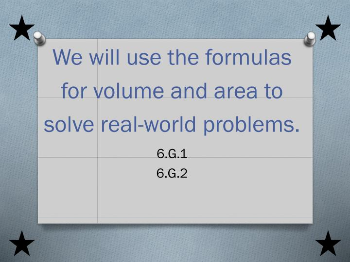 We will use the formulas for volume and area to solve real world problems 6 g 1 6 g 2