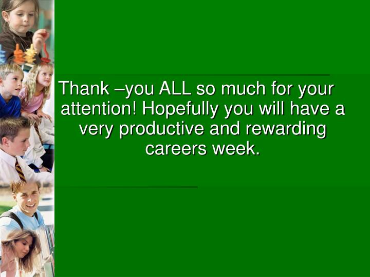 Thank –you ALL so much for your attention! Hopefully you will have a very productive and rewarding careers week.