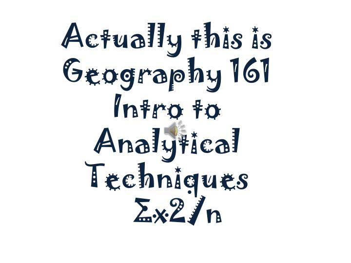 Actually this is geography 161 intro to analytical techniques x2 n