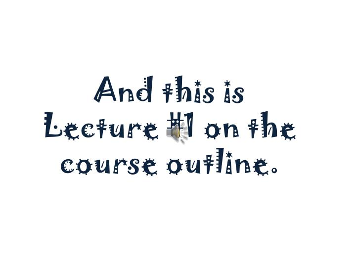 And this is Lecture #1 on the course outline.