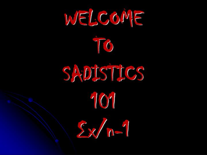 Welcome to sadistics 101 x n 1