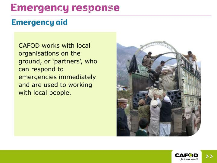 CAFOD works with local organisations on the ground, or 'partners', who can respond to emergencies immediately and are used to working with local people.