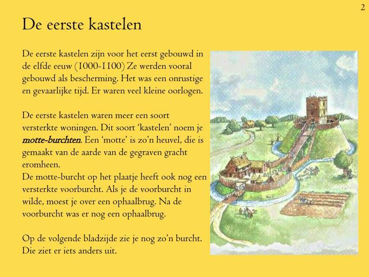 De eerste kastelen zijn voor het eerst gebouwd in de elfde eeuw (1000-1100) Ze werden vooral gebouwd als bescherming. Het was een onrustige en gevaarlijke tijd. Er waren veel kleine oorlogen.