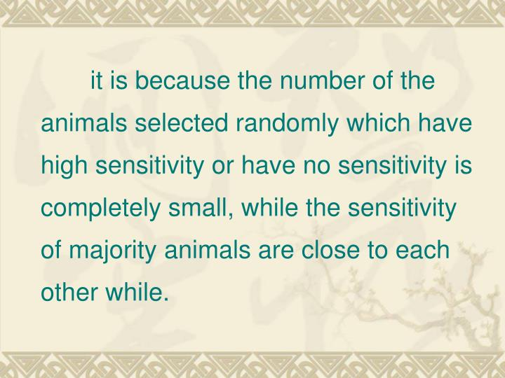 it is because the number of the animals selected randomly which have high sensitivity or have no sensitivity is completely small, while the sensitivity of majority animals are close to each other while.