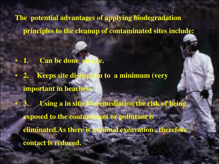 The  potential advantages of applying biodegradation principles to the cleanup of contaminated sites include: