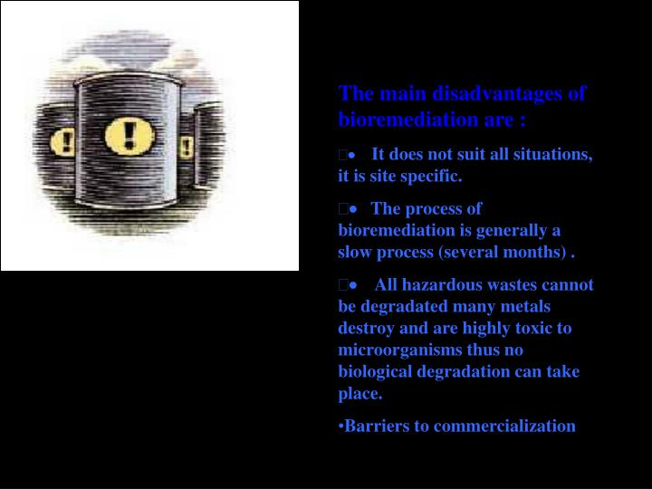 The main disadvantages of bioremediation are :