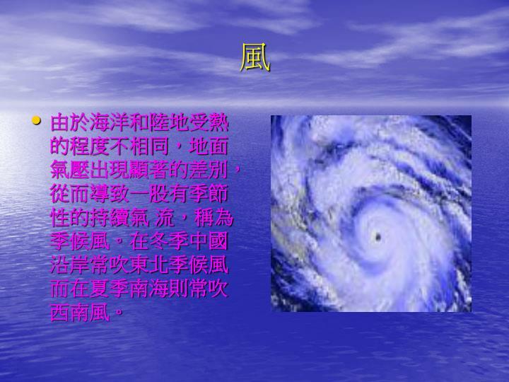 由於海洋和陸地受熱的程度不相同,地面氣壓出現顯著的差別,從而導致一股有季節性的持續氣 流,稱為季候風。在冬季中國沿岸常吹東北季候風而在夏季南海則常吹西南風。