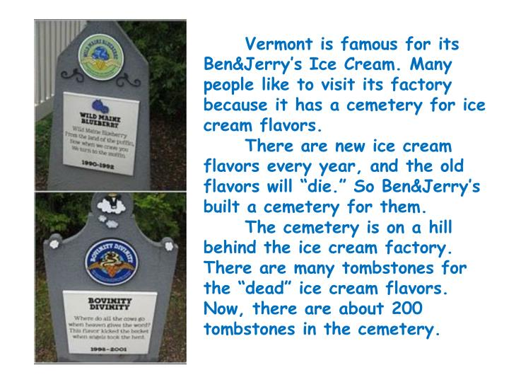 Vermont is famous for its Ben&Jerry's Ice Cream. Many people like to visit its factory because it has a cemetery for ice cream flavors.