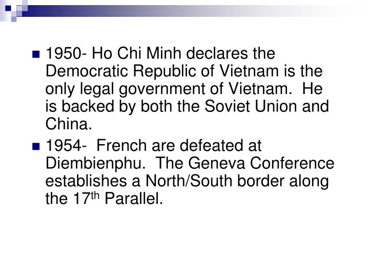 1950- Ho Chi Minh declares the Democratic Republic of Vietnam is the only legal government of Vietnam.  He is backed by both the Soviet Union and China.