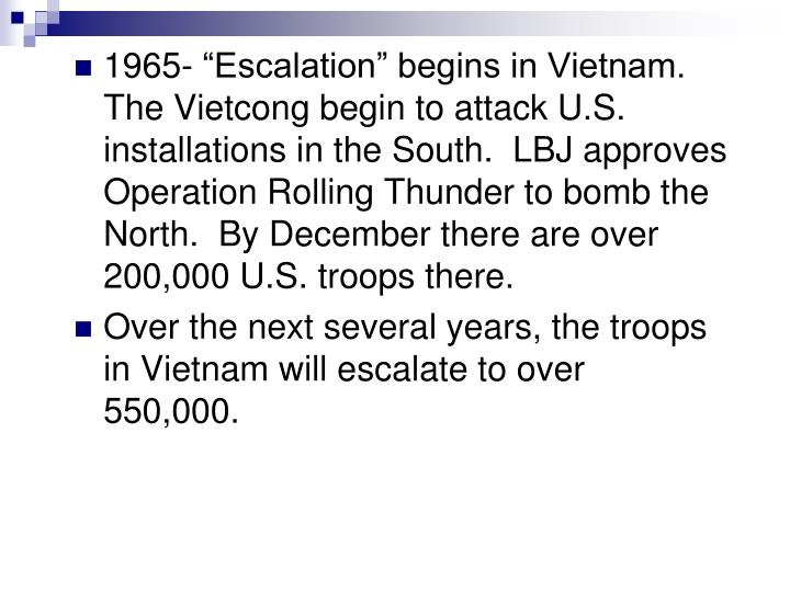 "1965- ""Escalation"" begins in Vietnam.  The Vietcong begin to attack U.S. installations in the South.  LBJ approves Operation Rolling Thunder to bomb the North.  By December there are over 200,000 U.S. troops there."
