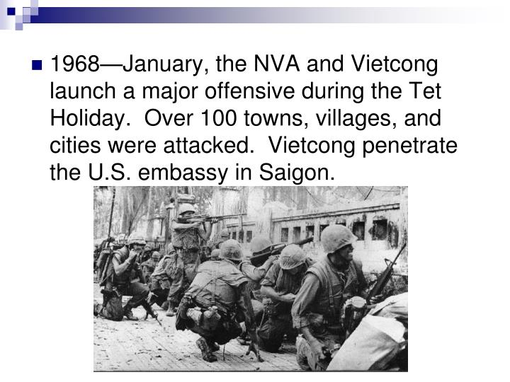 1968—January, the NVA and Vietcong launch a major offensive during the Tet Holiday.  Over 100 towns, villages, and cities were attacked.  Vietcong penetrate the U.S. embassy in Saigon.