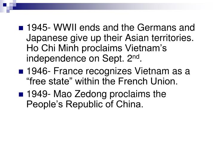 1945- WWII ends and the Germans and Japanese give up their Asian territories.  Ho Chi Minh proclaims Vietnam's independence on Sept. 2