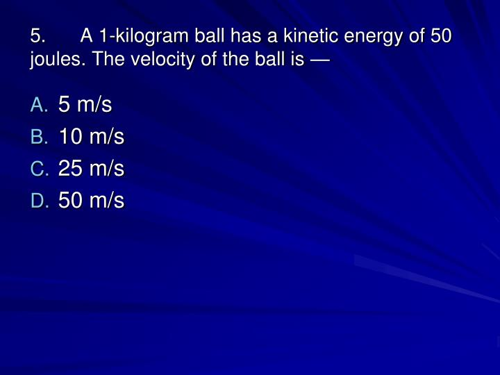 5.A 1-kilogram ball has a kinetic energy of 50 joules. The velocity of the ball is