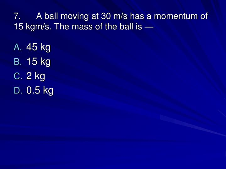 7.A ball moving at 30 m/s has a momentum of 15