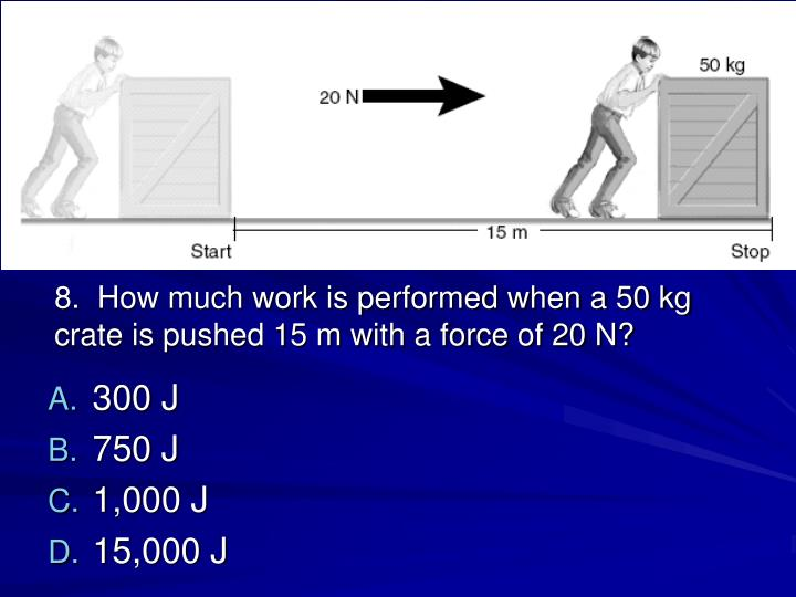 8.  How much work is performed when a 50 kg crate is pushed 15 m with a force of 20 N?