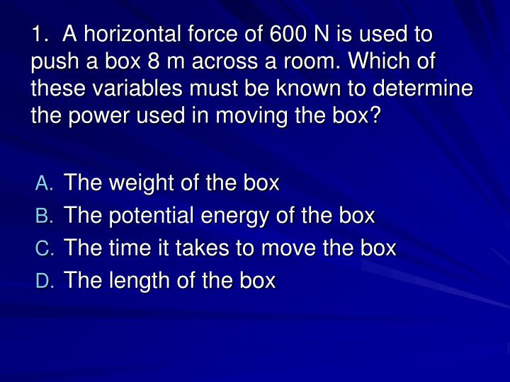 1.  A horizontal force of 600 N is used to push a box 8 m across a room. Which of these variables must be known to determine the power used in moving the box?