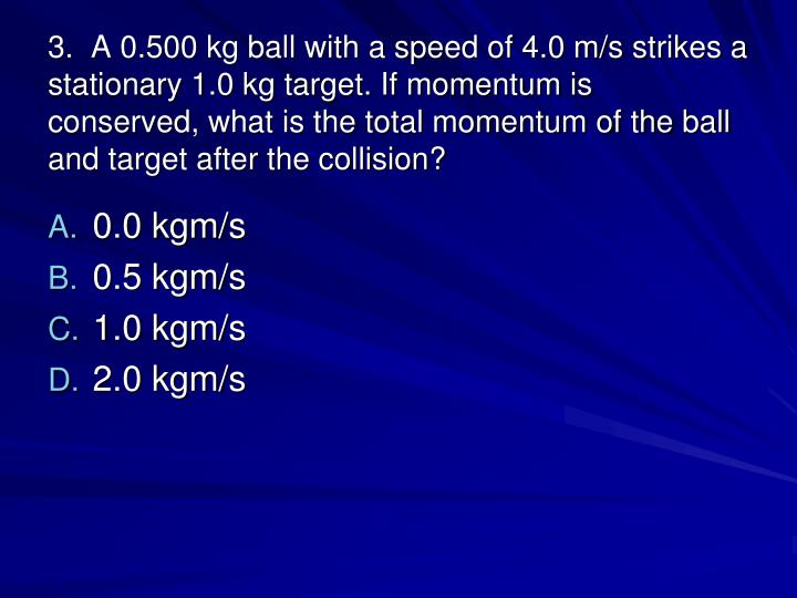 3.  A 0.500 kg ball with a speed of 4.0 m/s strikes a stationary 1.0 kg target. If momentum is conserved, what is the total momentum of the ball and target after the collision?