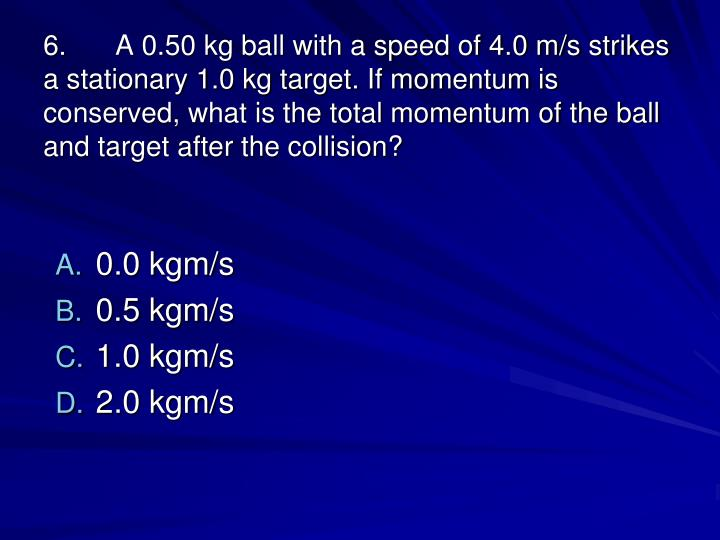 6.A 0.50 kg ball with a speed of 4.0 m/s strikes a stationary 1.0 kg target. If momentum is conserved, what is the total momentum of the ball and target after the collision?