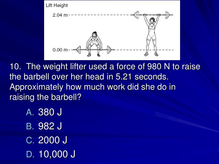 10.  The weight lifter used a force of 980 N to raise the barbell over her head in 5.21 seconds. Approximately how much work did she do in raising the barbell?