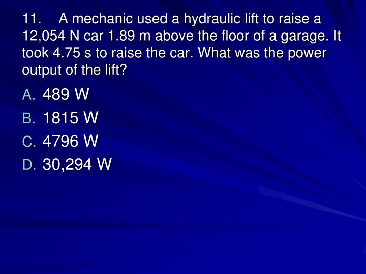 11.A mechanic used a hydraulic lift to raise a 12,054 N car 1.89 m above the floor of a garage. It took 4.75 s to raise the car. What was the power output of the lift?