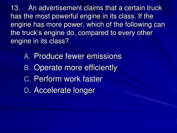 13.An advertisement claims that a certain truck has the most powerful engine in its class. If the engine has more power, which of the following can the trucks engine do, compared to every other engine in its class?