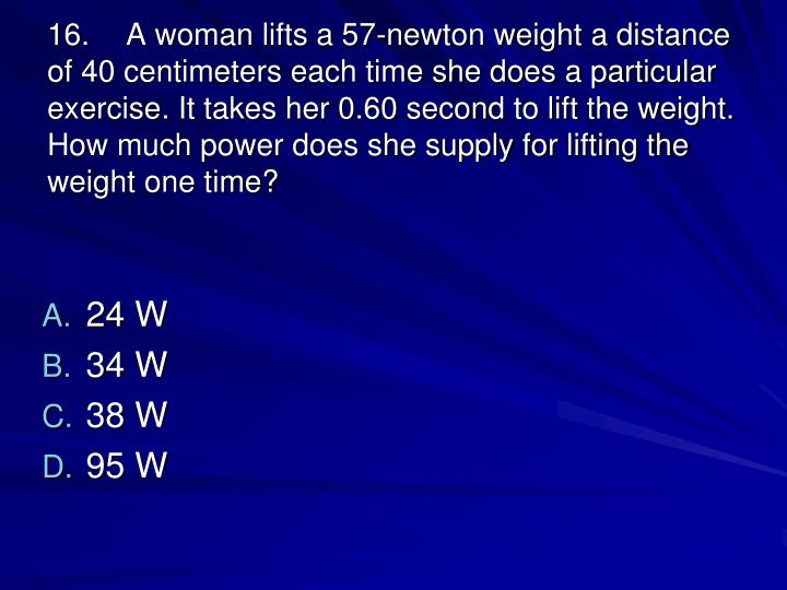 16.A woman lifts a 57-newton weight a distance of 40 centimeters each time she does a particular exercise. It takes her 0.60 second to lift the weight. How much power does she supply for lifting the weight one time?