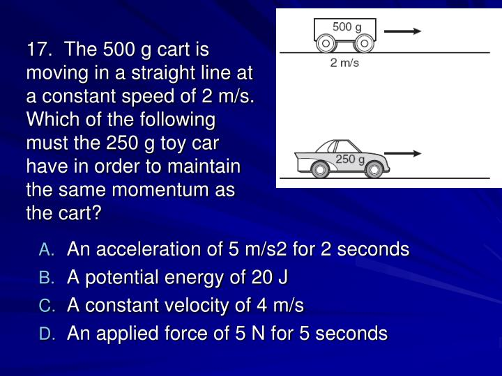 17.  The 500 g cart is moving in a straight line at a constant speed of 2 m/s. Which of the following must the 250 g toy car have in order to maintain the same momentum as the cart?