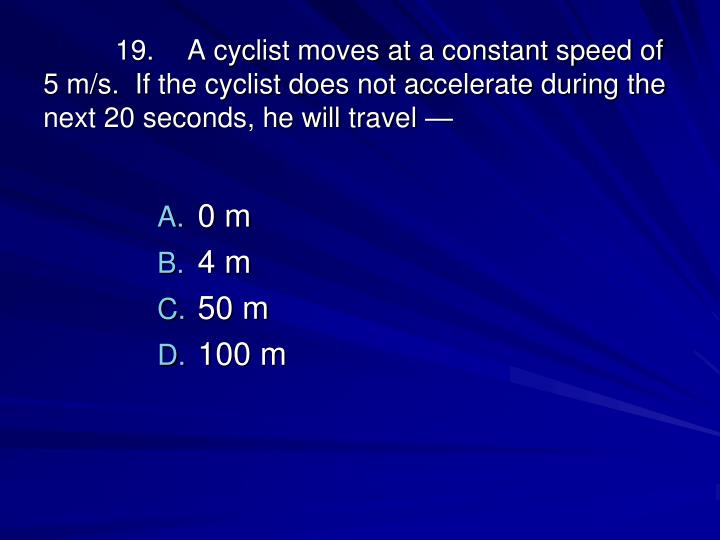 19.A cyclist moves at a constant speed of 5 m/s.  If the cyclist does not accelerate during the next 20 seconds, he will travel