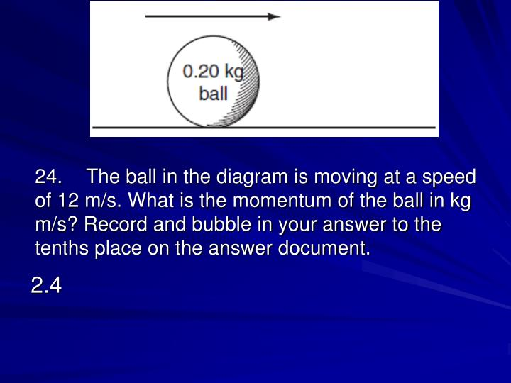 24.The ball in the diagram is moving at a speed of 12 m/s. What is the momentum of the ball in kg m/s? Record and bubble in your answer to the tenths place on the answer document.