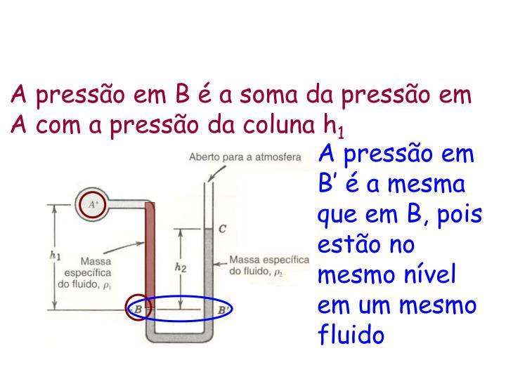 A pressão em B é a soma da pressão em A com a pressão da coluna h