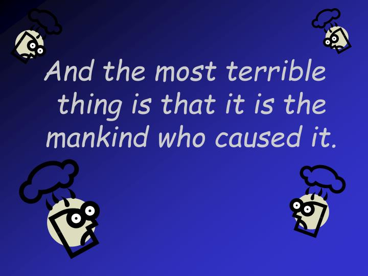 And the most terrible thing is that it is the mankind who caused it.