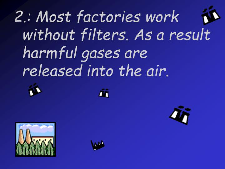 2.: Most factories work without filters. As a result harmful gases are released into the air.