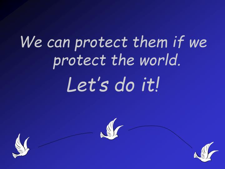 We can protect them if we protect the world.
