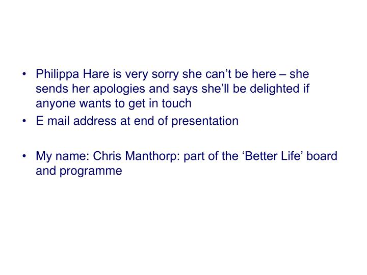 Philippa Hare is very sorry she can't be here – she sends her apologies and says she'll be del...