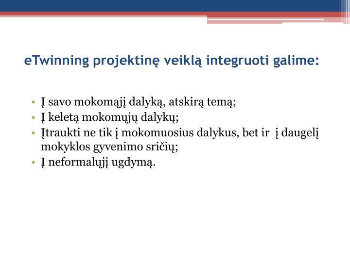 eTwinning projektinę veiklą integruoti galime:
