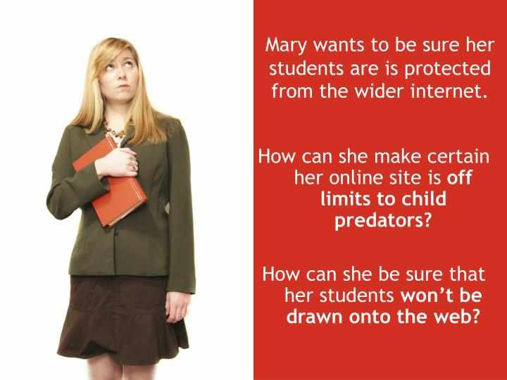 Mary wants to be sure her students are is protected from the wider internet.