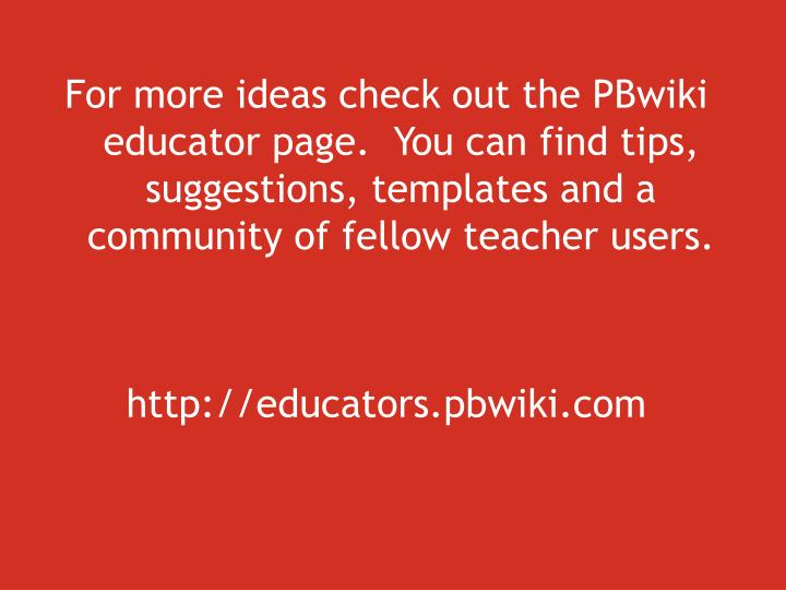 For more ideas check out the PBwiki educator page.  You can find tips, suggestions, templates and a community of fellow teacher users.