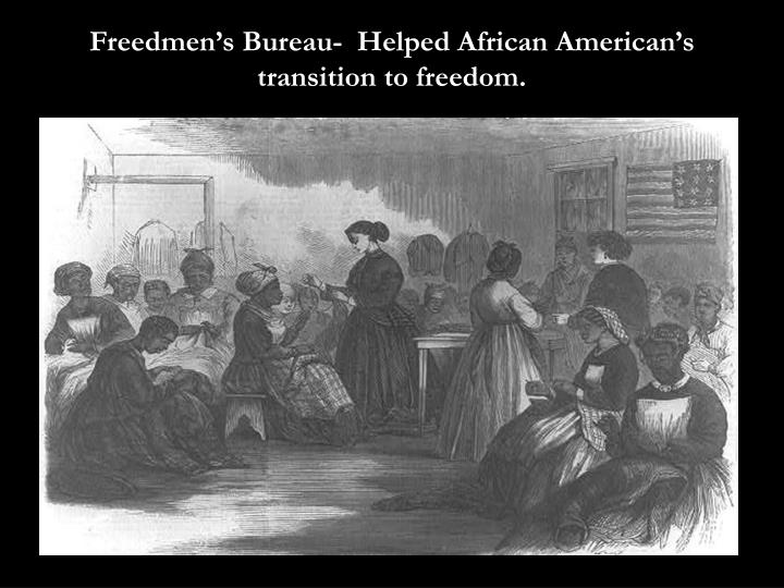 Freedmen's Bureau-  Helped African American's transition to freedom.