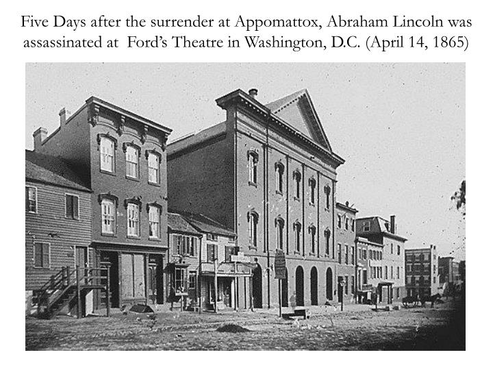 Five Days after the surrender at Appomattox, Abraham Lincoln was assassinated at  Ford's Theatre in Washington, D.C. (April 14, 1865)